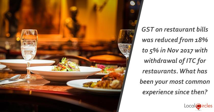 GST on restaurant bills was reduced from 18% to 5% in Nov 2017 with withdrawal of ITC for restaurants. What has been your most common experience since then?