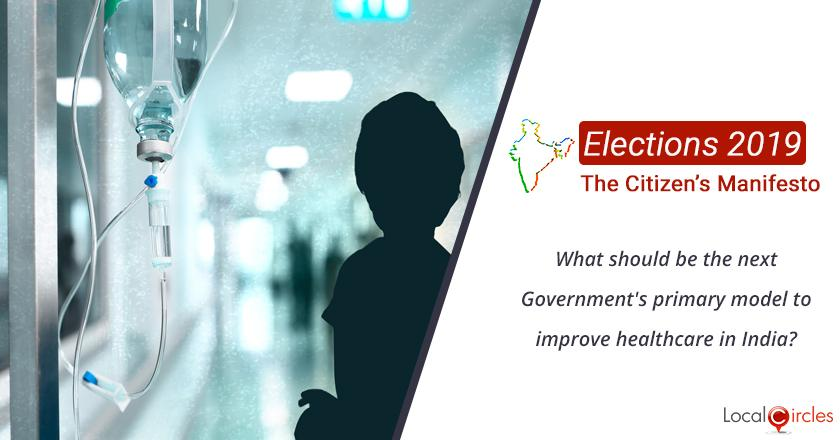 Citizen Oriented Manifesto 2019: What should be the next Government's primary model to improve healthcare in India?
