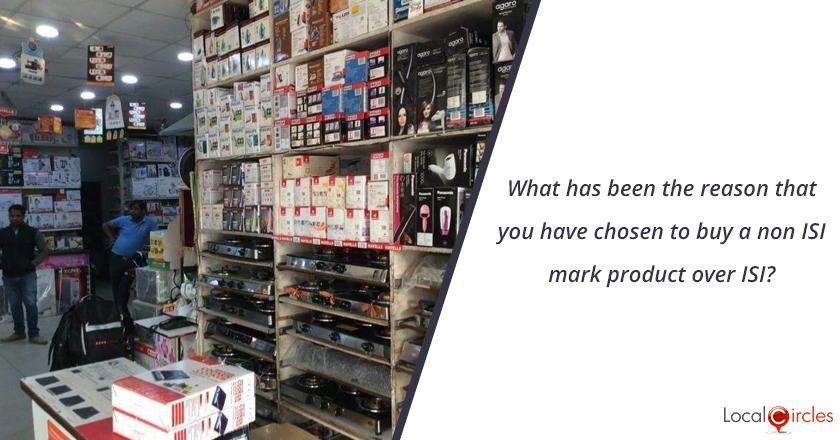 What has been the reason that you have chosen to buy a non ISI mark product over ISI?
