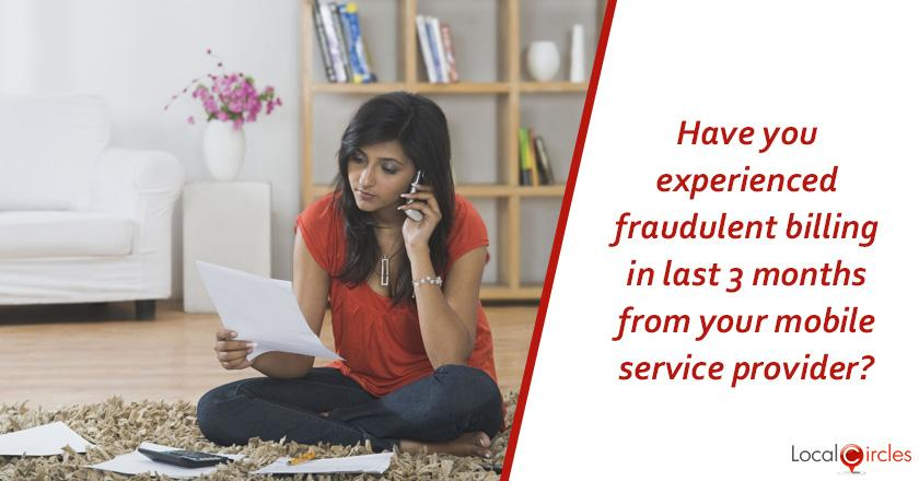 Have you in the last 3 months experienced fraudulent billing from your mobile service provider? <br/>Some examples of fraudulent billing are postpaid bills carrying unauthorised charges or fraudulent deductions from prepaid accounts