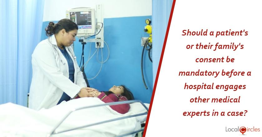 Health Rules for Private Hospitals in Delhi: Like Delhi Government is proposing, do you believe the patient's (or family member's) consent should be mandatory before the hospital engages other medical experts on his/her case as there are additional costs involved?