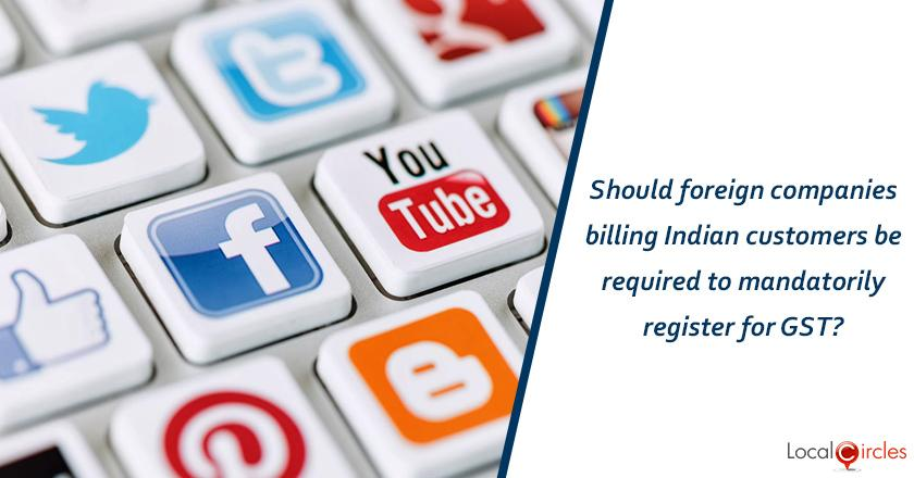 Should foreign companies billing Indian customers be required to mandatorily register for GST?