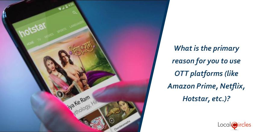 What is the primary reason for you to use OTT platforms (like Amazon Prime, Netflex, Hotstar, etc)?