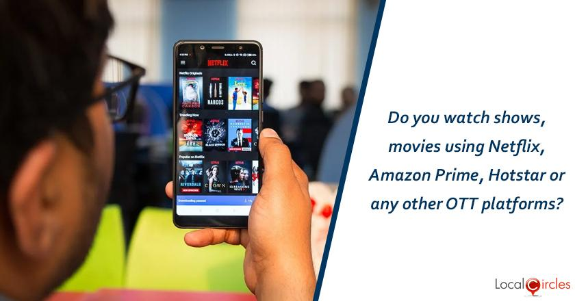 Do you watch shows, movies using Netflix, Amazon Prime, Hotstar or any other OTT platforms?