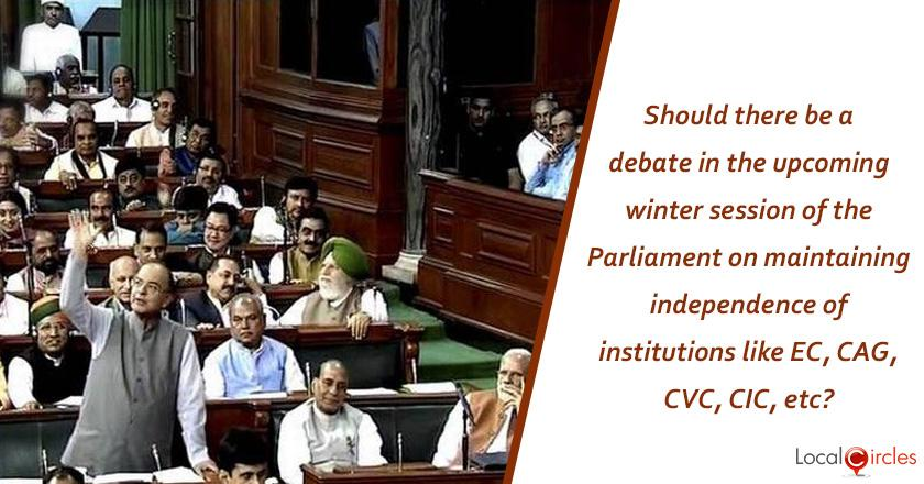 Should there be a debate in the upcoming winter session of the Parliament on maintaining independence of institutions like EC, CAG, CVC, CIC, etc?