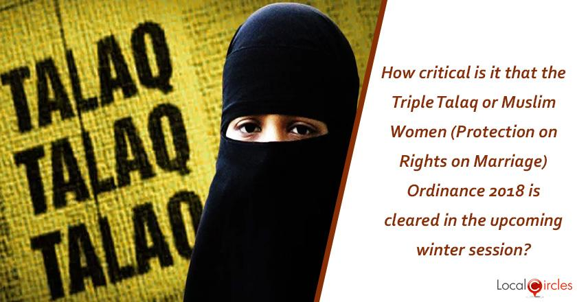 How critical is it that the Triple Talaq or Muslim Women (Protection on Rights on Marriage) Ordinance 2018 is cleared in the upcoming winter session? <br/> <br/>P.S. The proposed law is for the welfare of Muslim Women who have been subjected to instant divorce by way of just 3 oral utterances in quick succession.