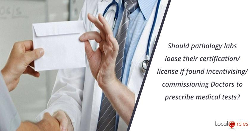Trust in Pathology Labs: Should pathology labs loose their certification/license if found incentivising/commissioning Doctors to prescribe medical tests?