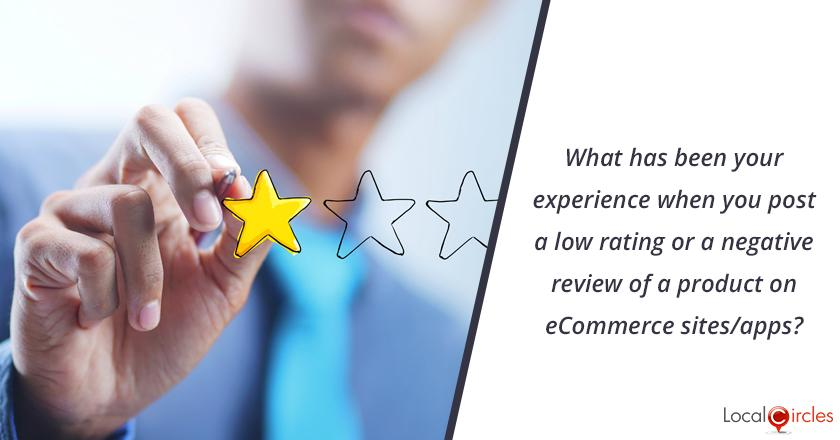 eCommerce Ratings and Reviews: What has been your experience when you post a low rating or a negative review of a product on eCommerce sites/apps?