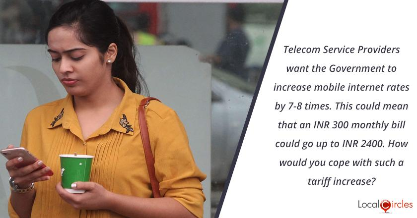 Telecom Service Providers want the Government to increase mobile internet rates by 7-8 times. This could mean that an INR 300 monthly bill could go up to INR 2400. How would you cope with such a tariff increase?