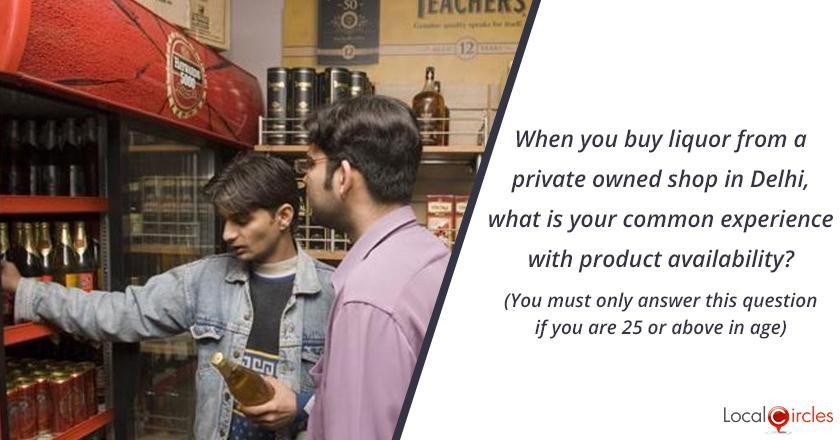 Bringing Transparency in Liquor industry in Delhi: When you buy liquor from a privately owned shop in Delhi, what is your experience with product availability? (You must only answer this question if you are 25 or above in age)