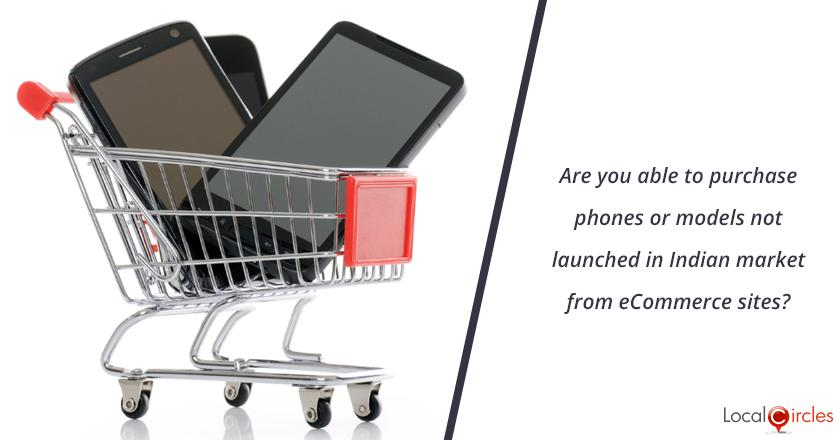 Are you able to purchase phones or models not launched in Indian market from eCommerce sites?