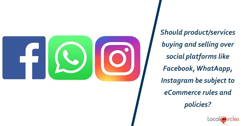 Should product/services buying and selling over social platforms like Facebook, WhatsApp, Instagram be subject to eCommerce rules and policies?