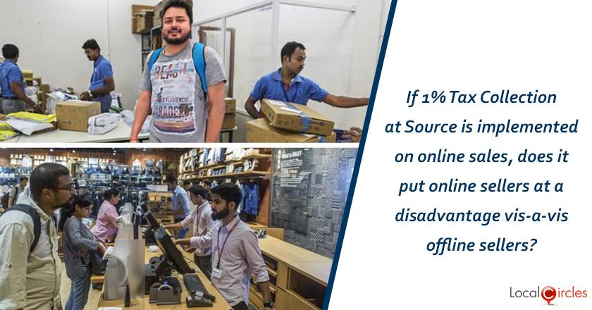 If 1% Tax Collection at Source is implemented on online sales, does it put online sellers at a disadvantage vis-a-vis offline sellers (GST for offline sales is deposited only on 20th of the following month)?