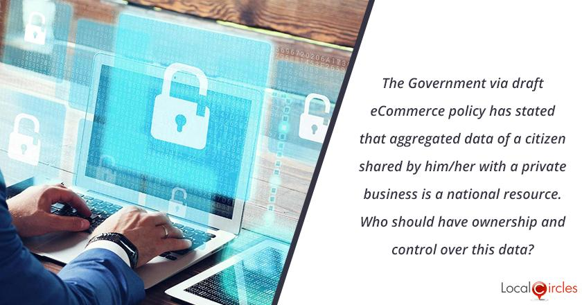 The Government via draft ecommerce policy has stated that aggregated data of a citizen shared by him/her with a private business is also a national resource. <br/> <br/>Who should have ownership and control over this data?