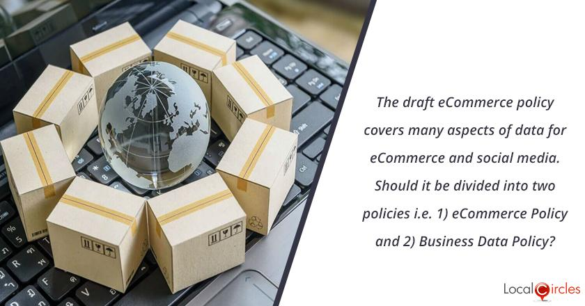 The draft ecommerce policy issued by Govt of India covers many aspects of data, even for non-ecommerce businesses. Should it be divided into two policies i.e. 1) eCommerce Policy and 2) Business Data Policy