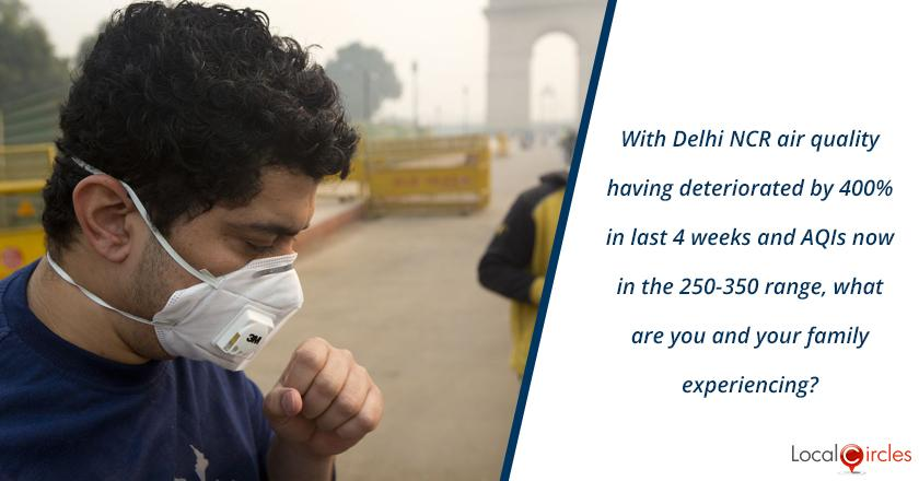 With Delhi NCR air quality having deteriorated by 400% in last 4 weeks and AQIs now in the 250-350 range, what are you and your family experiencing?