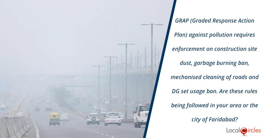GRAP (Graded Response Action Plan) went into effect from Oct 15, 2020 to reduce pollution. At the current levels of pollution 1) construction sites should be covered and not spreading dust 2) garbage and waste burning ban must be enforced 3) no dust should be spread in the road cleaning process & 4) DG sets should not be used. <br/> <br/>How are these rules being followed in your area or city of Faridabad?