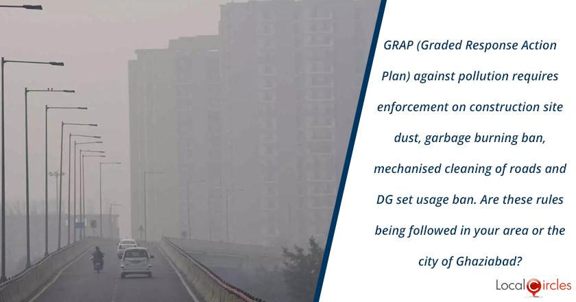 GRAP (Graded Response Action Plan) went into effect from Oct 15, 2020 to reduce pollution. At the current levels of pollution 1) construction sites should be covered and not spreading dust 2) garbage and waste burning ban must be enforced 3) no dust should be spread in the road cleaning process & 4) DG sets should be used. <br/> <br/>How are these rules being followed in your area or city of Ghaziabad?