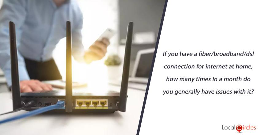 If you have a fiber/broadband/dsl connection for internet at home, how many times in a month do you generally have issues with it?