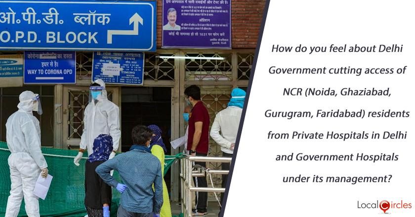 How do you feel about Delhi Government cutting access of NCR (Noida, Ghaziabad, Gurugram, Faridabad) residents from Private Hospitals in Delhi and Government Hospitals under its management?