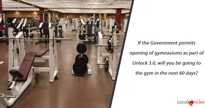 If the Government permits opening of gymnasiums as part of Unlock 3.0, will you be going to the gym in the next 60 days?