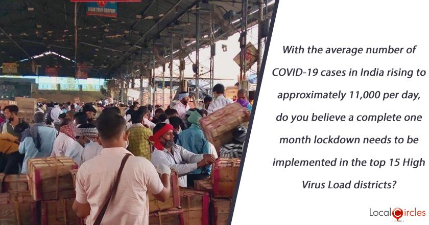 With the average number of COVID-19 cases in India rising to approximately 11,000 per day and health infrastructure unable to cope up in most places, do you believe a complete one month lockdown needs to be implemented in the top 15 High Virus Load districts? <br/> <br/>P.S: These 15 districts currently contribute 64% cases of India.