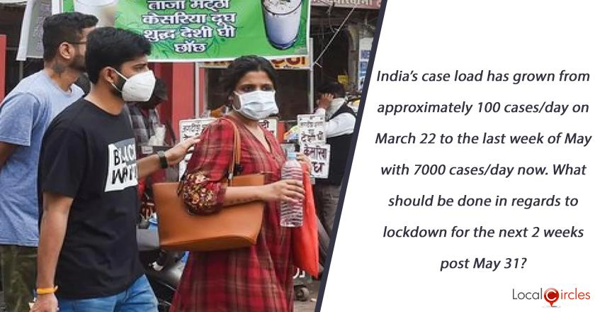 India's case load has grown from approximately 100 cases/day on March 22 to the last week of May with 7000 cases/day now. What should be done in regards to lockdown for the next 2 weeks post May 31?