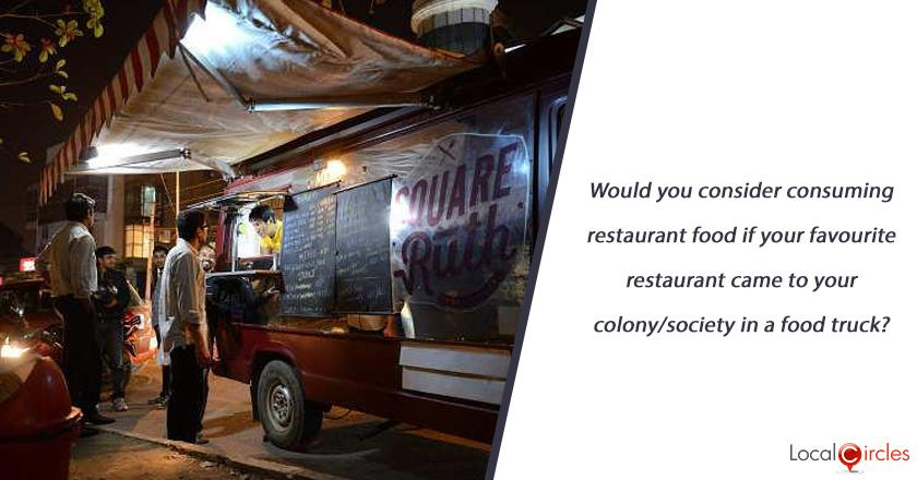 Would you consider consuming restaurant food if your favourite restaurant came to your colony/society in a food truck?
