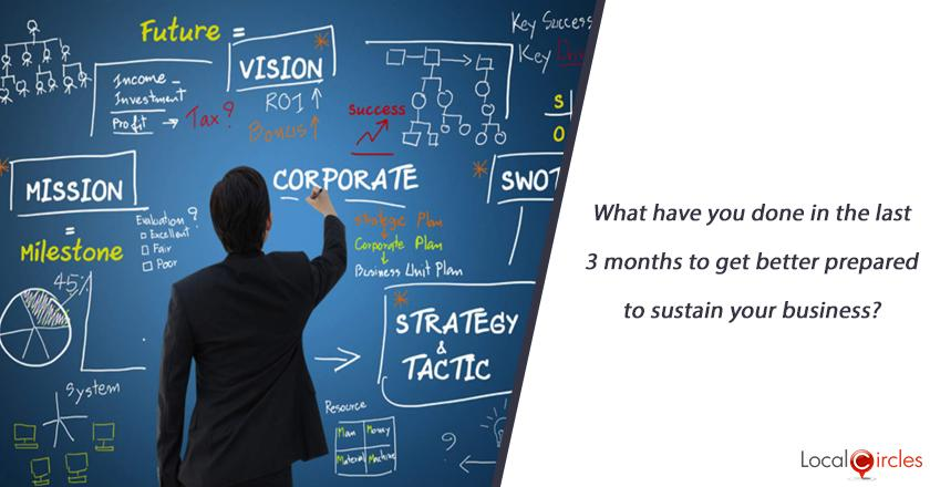 What have you done in the last 3 months to get better prepared to sustain your business?