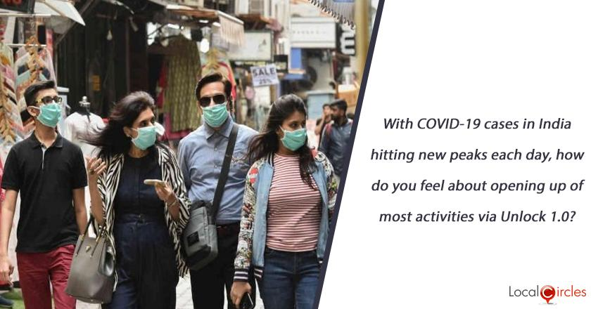 With COVID-19 cases in India hitting new peaks each day, how do you feel about opening up of most activities via Unlock 1.0?