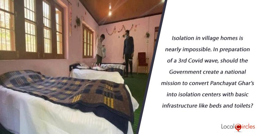 Isolation in village homes is nearly impossible. In preparation of a 3rd Covid wave, should the Government create a national mission to convert Panchayat Ghar's into isolation centers with basic infrastructure like beds and toilets?