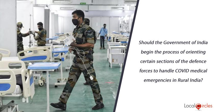Should the Government of India begin the process of orienting certain sections of the defence forces to handle COVID medical emergencies in Rural India?