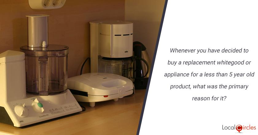 Whenever you have decided to buy a replacement whitegood or appliance for a less than 5 year old product, what was the primary reason for it?