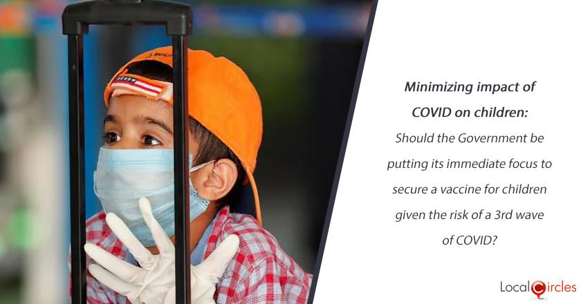 Minimizing impact of COVID on children: Should the Government be putting its immediate focus to secure a vaccine for children given the risk of a 3rd wave of COVID?