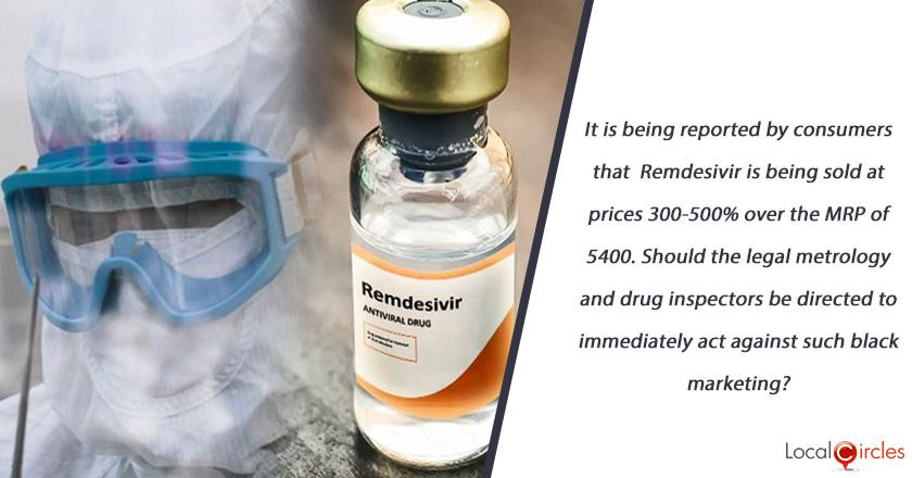 It is being reported by consumers that Remdesivir is being sold at prices 300-500% over the MRP of 5400. Should the legal metrology and drug inspectors be directed to immediately act against such black marketing?