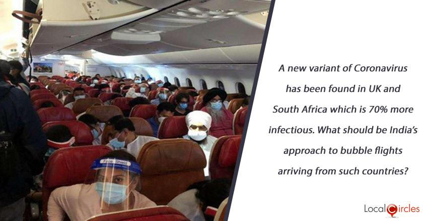A new variant of Coronavirus has been found in UK and South Africa which is 70% more infectious. What should be India's approach to bubble flights arriving from such countries?