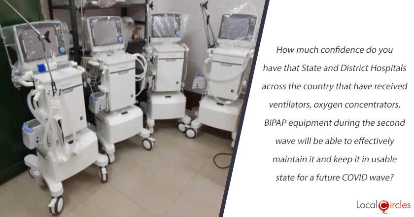 How much confidence do you have that State and District Hospitals across the country that have received ventilators, oxygen concentrators, BIPAP equipment during the second wave will be able to effectively maintain it and keep it in usable state for a future COVID wave?