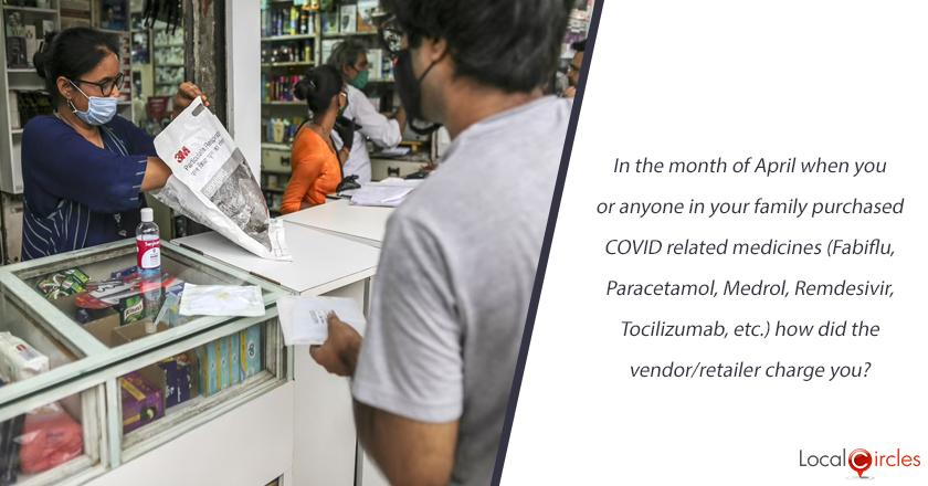 In the month of April when you or anyone in your family purchased COVID related medicines (Fabiflu, Paracetamol, Medrol, Remdesivir, Tocilizumab, etc.) how did the vendor/retailer charge you?