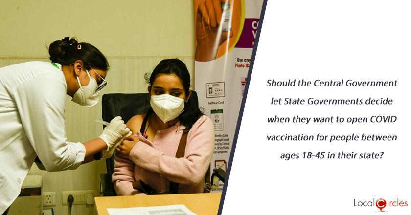 Should the Central Government let State Governments decide when they want to open COVID vaccination for people between ages 18-45 in their state?