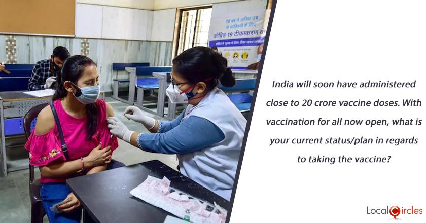 India will soon have administered close to 20 crore vaccine doses. With vaccination for all now open, what is your current status/plan in regards to taking the vaccine?
