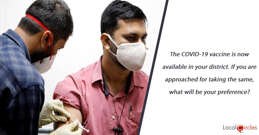 The COVID-19 vaccine is now available in your district. If you are approached for taking the same, what will be your preference?