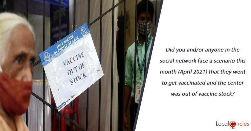 Did you and/or anyone in the social network face a scenario this month (April 2021) that they went to get vaccinated and the center was out of vaccine stock? <br/> <br/>P.S. if unaware, please check with your contacts and then respond as this is a critical issue