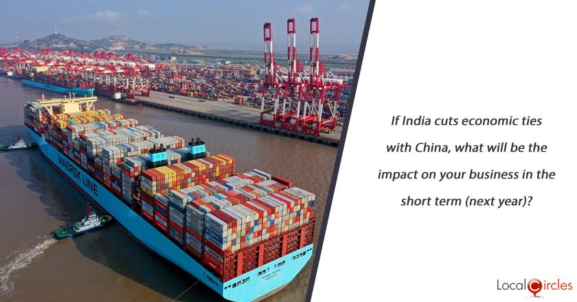 If India cuts economic ties with China, what will be the impact on your business in the short term (next year)?