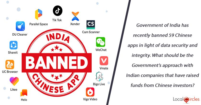 Government of India has recently banned 59 Chinese apps in light of data security and integrity. What should be the Government's approach with Indian companies that have raised funds from Chinese investors?