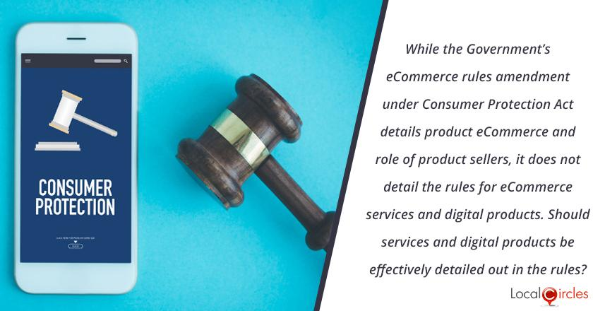 While the Government's eCommerce rules amendment under Consumer Protection Act details product ecommerce and role of product sellers, it does not detail the rules for ecommerce services (travel sites, food delivery, hotel aggregators, app taxis etc.) and digital products (purchases of apps, software etc.) Should services and digital products be effectively detailed out in the rules?