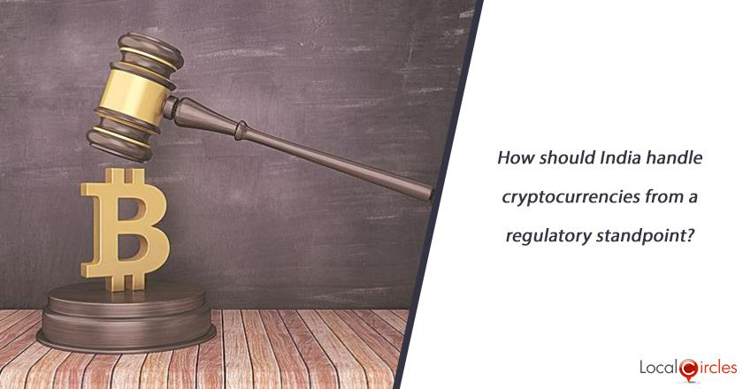 How should India handle cryptocurrencies from a regulatory standpoint? (Indians collectively have $6.6 Billion in such currency holdings)