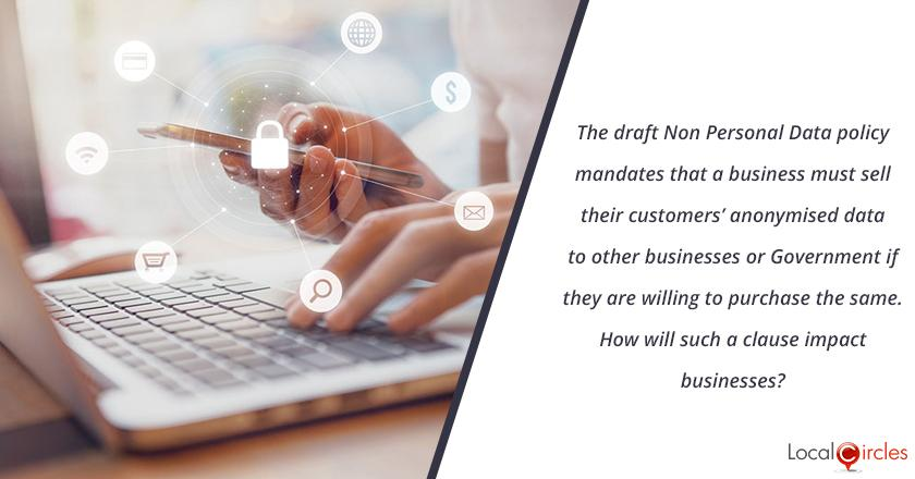The draft Non Personal Data policy mandates that a business must sell their customers' anonymised data to other businesses or Government if they are willing to purchase the same. How will such a clause impact businesses?