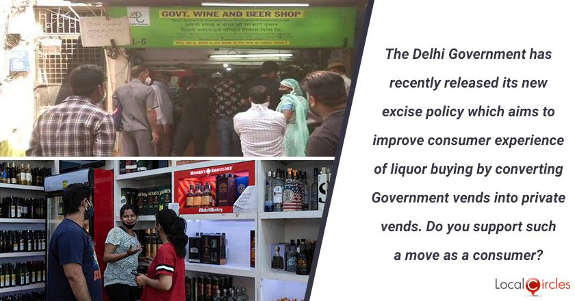 The Delhi Government has recently released its new excise policy which aims to improve consumer experience of liquor buying by converting Government vends into private vends. Do you support such a move as a consumer? <br/> <br/>P.S. You must only vote if you are 21 years or higher in age