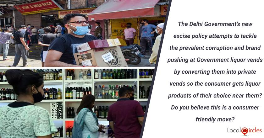The Delhi Government's new excise policy attempts to tackle the prevalent corruption and brand pushing at Government liquor vends by converting them into private vends so the consumer gets liquor products of their choice near them? Do you believe this is a consumer friendly move? <br/> <br/>P.S. You must only vote if you are 21 years or higher in age