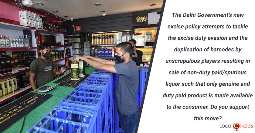 The Delhi Government's new excise policy attempts to tackle the excise duty evasion and the duplication of barcodes by unscrupulous players resulting in sale of non-duty paid/spurious liquor such that only genuine and duty paid product is made available to the consumer. Do you support this move? <br/> <br/>P.S. You must only vote if you are 21 years or higher in age